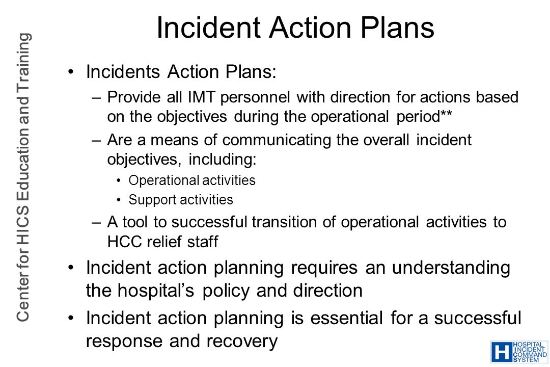 Center for HICS Education and Training Incident Action Plans Incidents Action Plans: –Provide all IMT personnel with direction for actions based on th