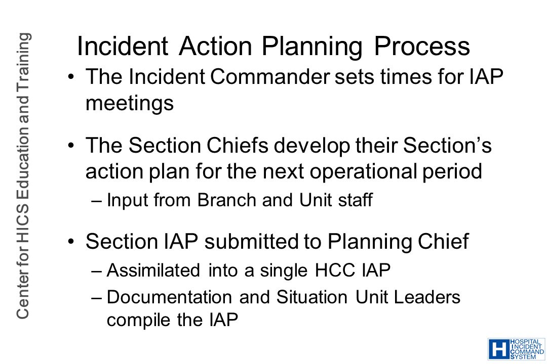 Center for HICS Education and Training Incident Action Planning Process The Incident Commander sets times for IAP meetings The Section Chiefs develop