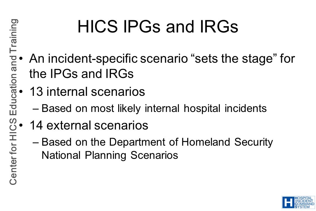 Center for HICS Education and Training HICS IPGs and IRGs An incident-specific scenario sets the stage for the IPGs and IRGs 13 internal scenarios –Ba