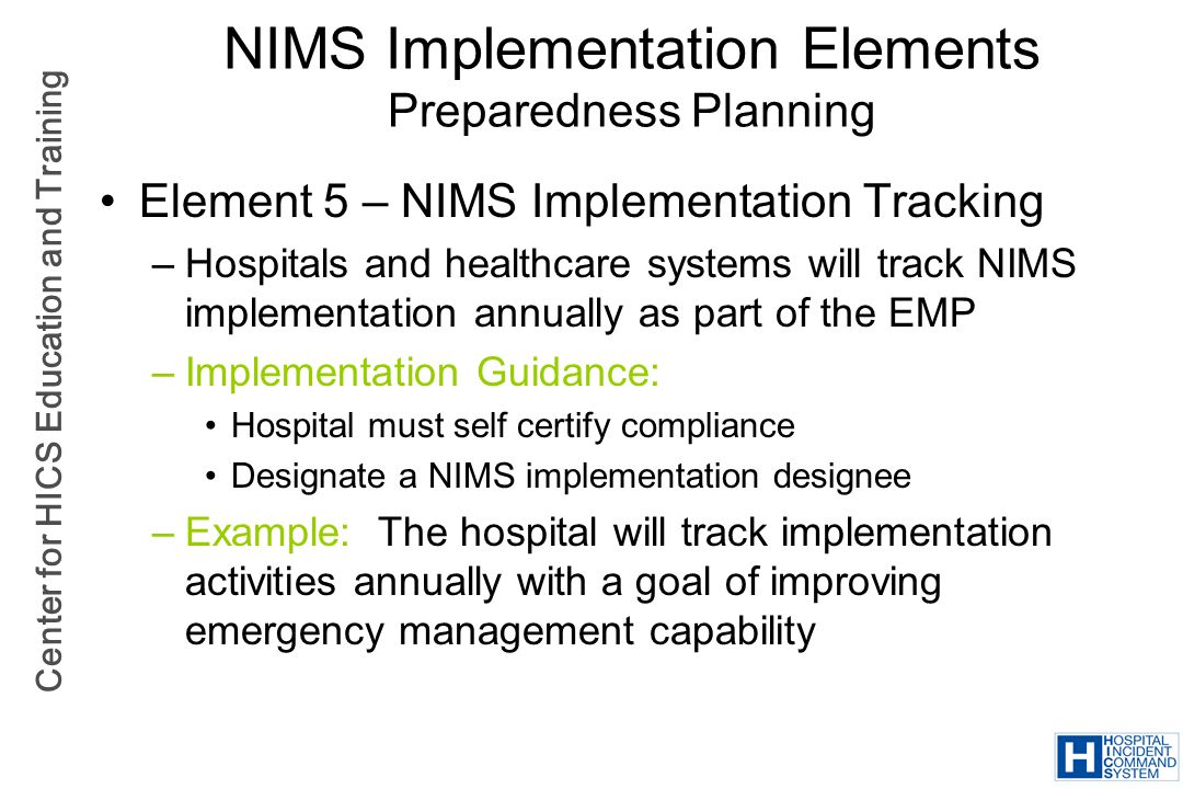Center for HICS Education and Training NIMS Implementation Elements Preparedness Planning Element 5 – NIMS Implementation Tracking –Hospitals and heal