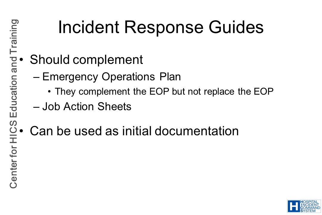 Center for HICS Education and Training Incident Response Guides Should complement –Emergency Operations Plan They complement the EOP but not replace t