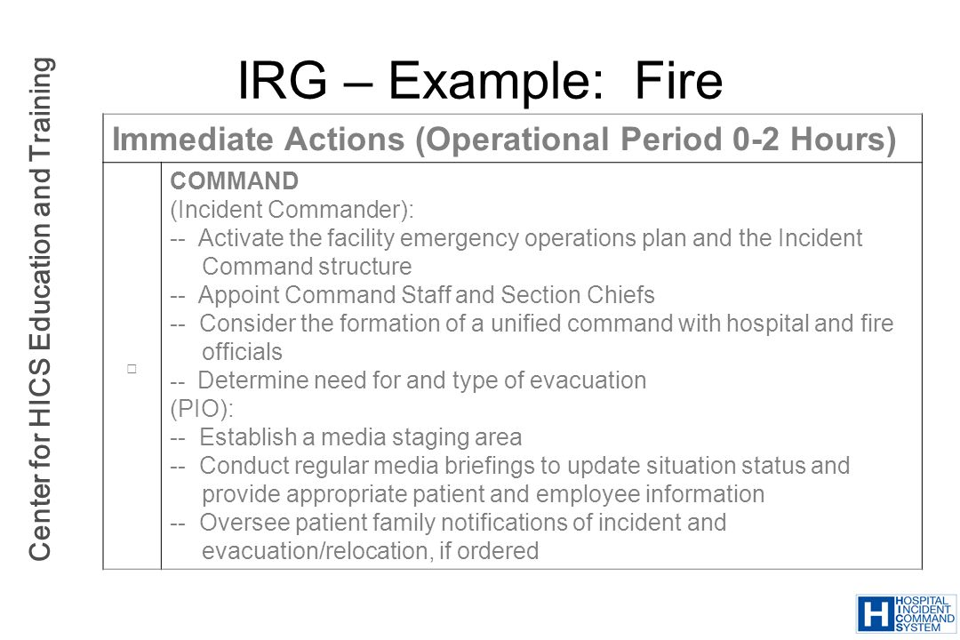 Center for HICS Education and Training IRG – Example: Fire Immediate Actions (Operational Period 0-2 Hours) COMMAND (Incident Commander): -- Activate