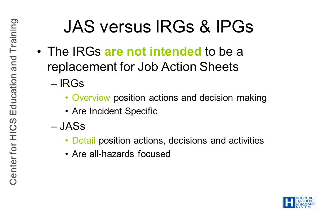 Center for HICS Education and Training JAS versus IRGs & IPGs The IRGs are not intended to be a replacement for Job Action Sheets –IRGs Overview posit