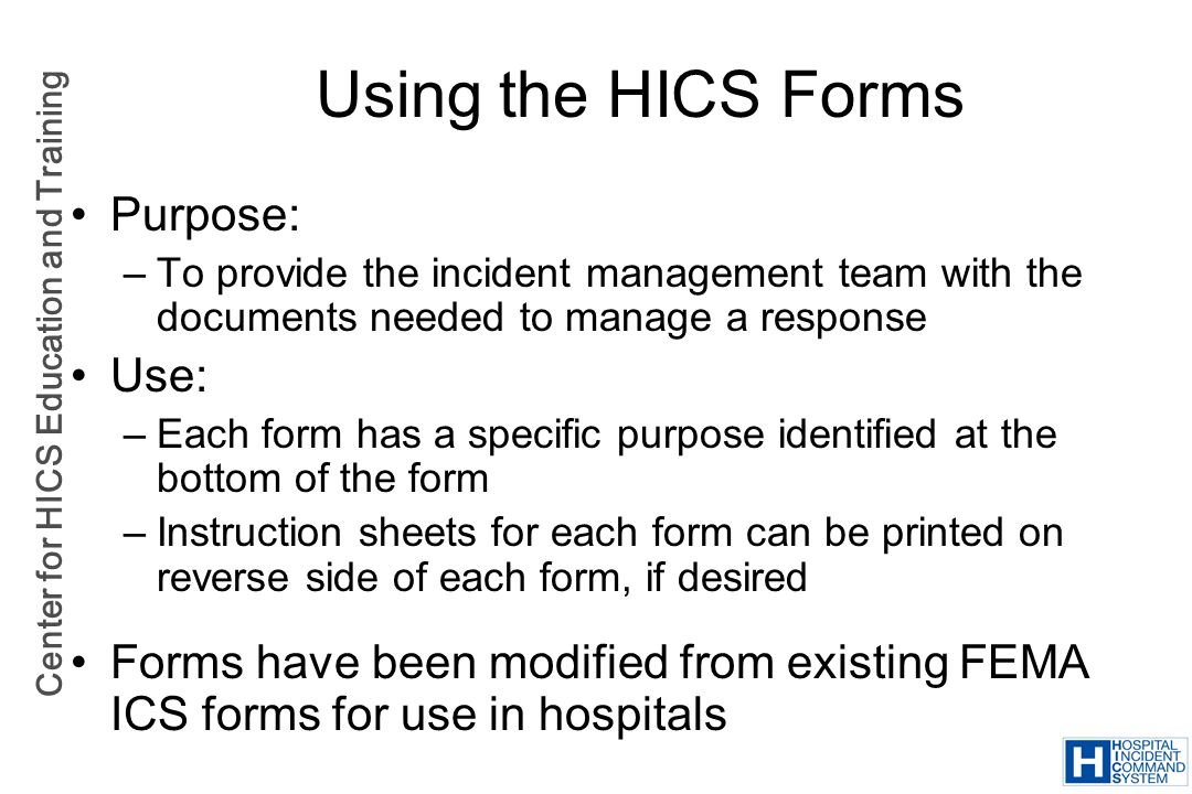 Center for HICS Education and Training Using the HICS Forms Purpose: –To provide the incident management team with the documents needed to manage a re