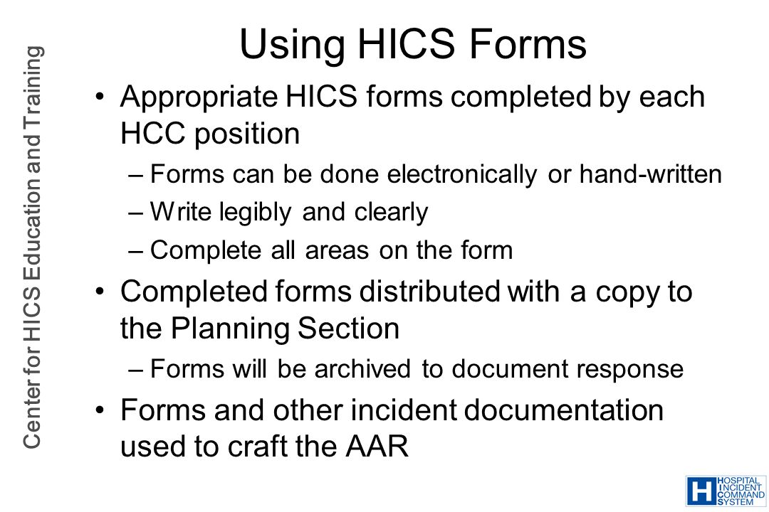 Center for HICS Education and Training Using HICS Forms Appropriate HICS forms completed by each HCC position –Forms can be done electronically or han