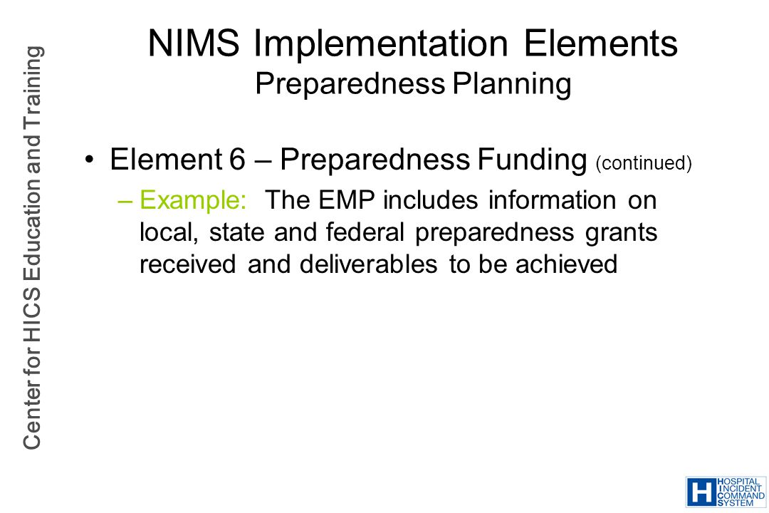 Center for HICS Education and Training NIMS Implementation Elements Preparedness Planning Element 6 – Preparedness Funding (continued) –Example: The E