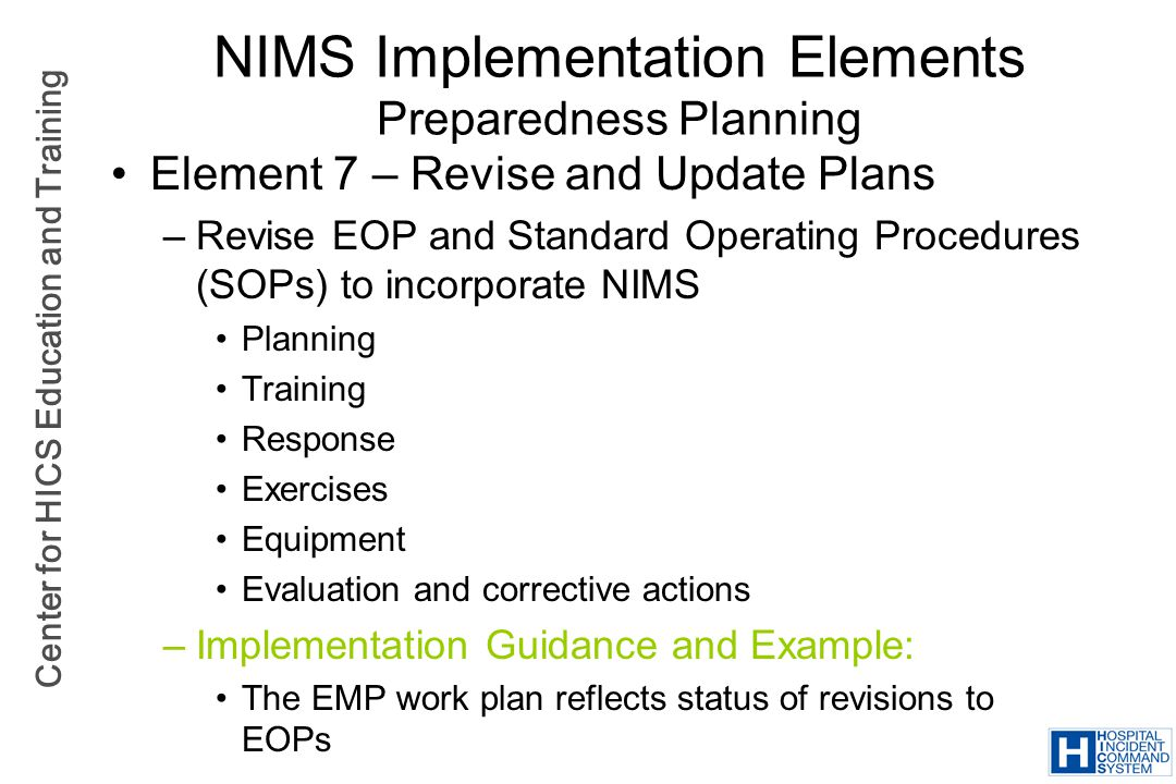 Center for HICS Education and Training NIMS Implementation Elements Preparedness Planning Element 7 – Revise and Update Plans –Revise EOP and Standard