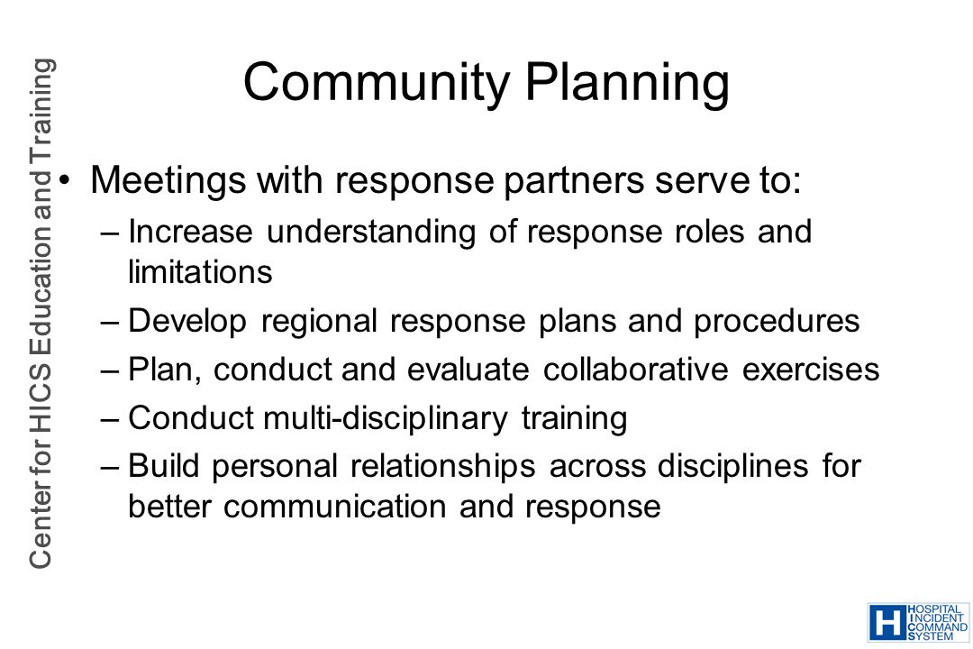 Center for HICS Education and Training Community Planning Meetings with response partners serve to: –Increase understanding of response roles and limi