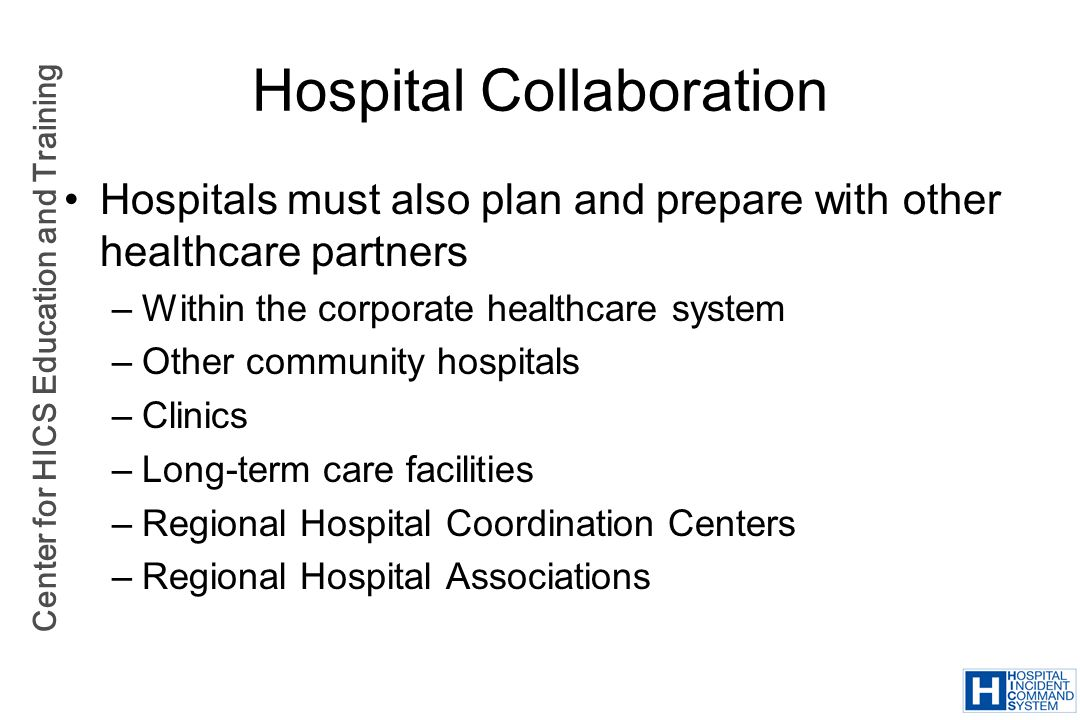 Center for HICS Education and Training Hospital Collaboration Hospitals must also plan and prepare with other healthcare partners –Within the corporat