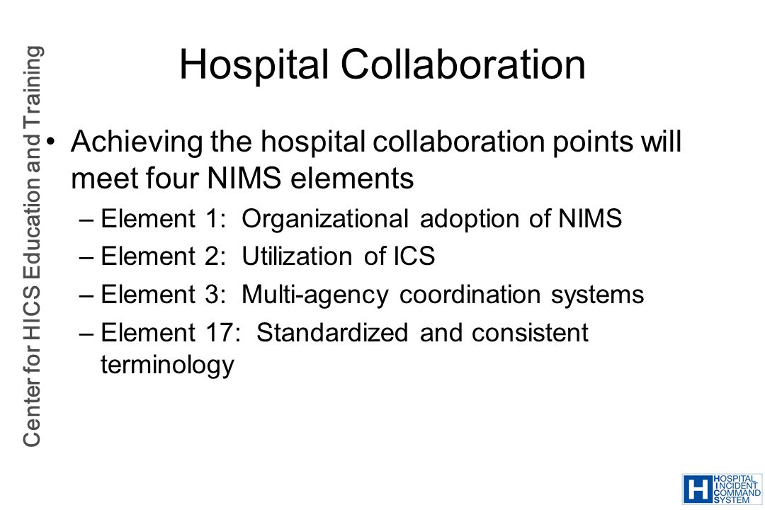 Center for HICS Education and Training Hospital Collaboration Achieving the hospital collaboration points will meet four NIMS elements –Element 1: Org