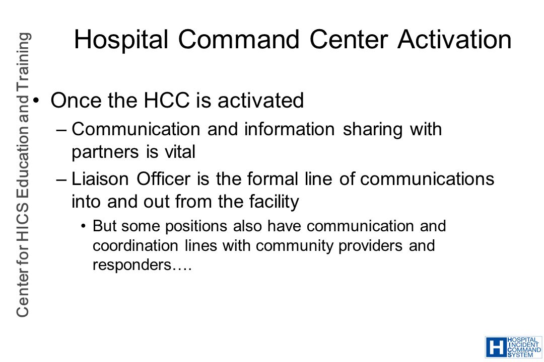 Center for HICS Education and Training Hospital Command Center Activation Once the HCC is activated –Communication and information sharing with partne