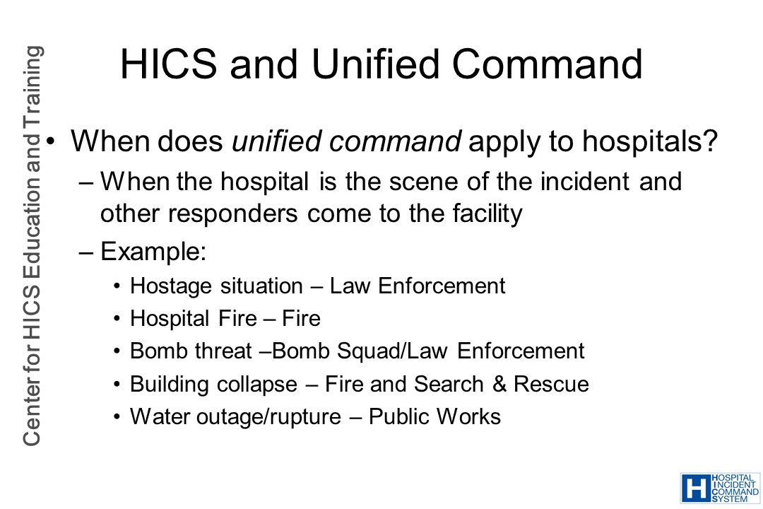 Center for HICS Education and Training HICS and Unified Command When does unified command apply to hospitals? –When the hospital is the scene of the i