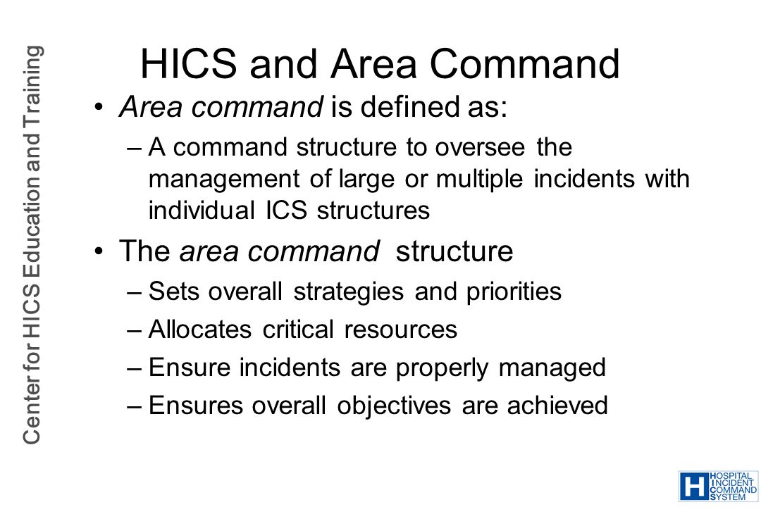 Center for HICS Education and Training HICS and Area Command Area command is defined as: –A command structure to oversee the management of large or mu