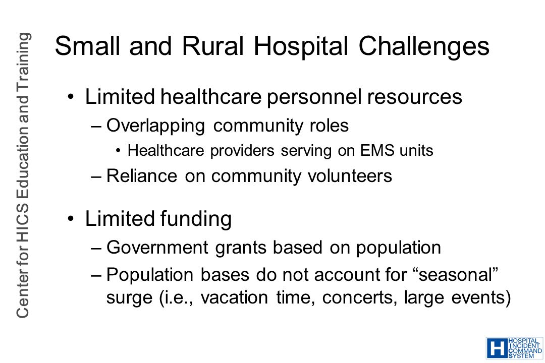 Center for HICS Education and Training Small and Rural Hospital Challenges Limited healthcare personnel resources –Overlapping community roles Healthc