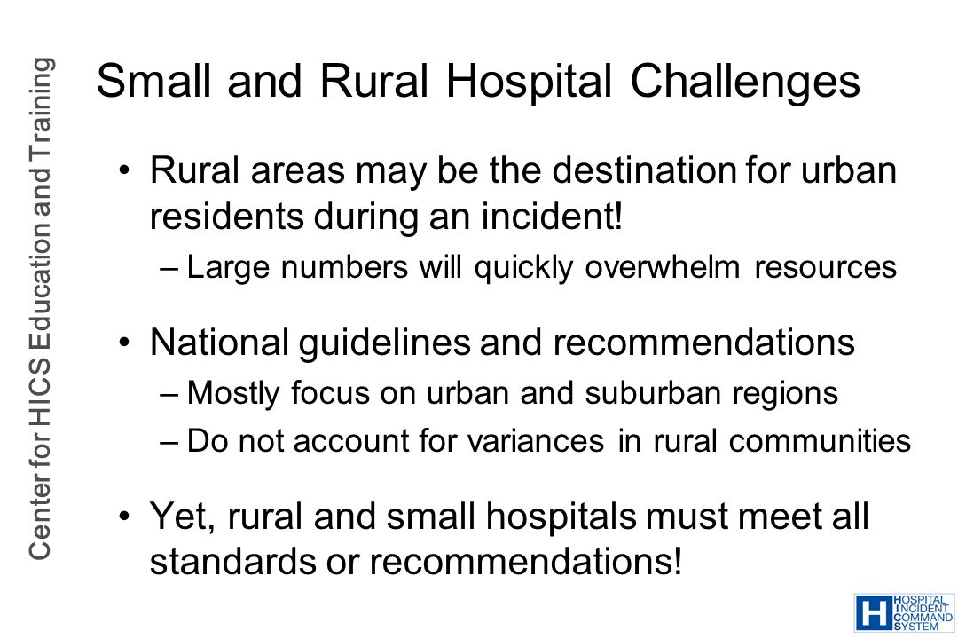 Center for HICS Education and Training Small and Rural Hospital Challenges Rural areas may be the destination for urban residents during an incident!