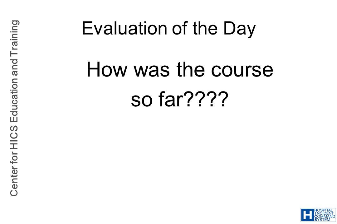 Center for HICS Education and Training Evaluation of the Day How was the course so far????