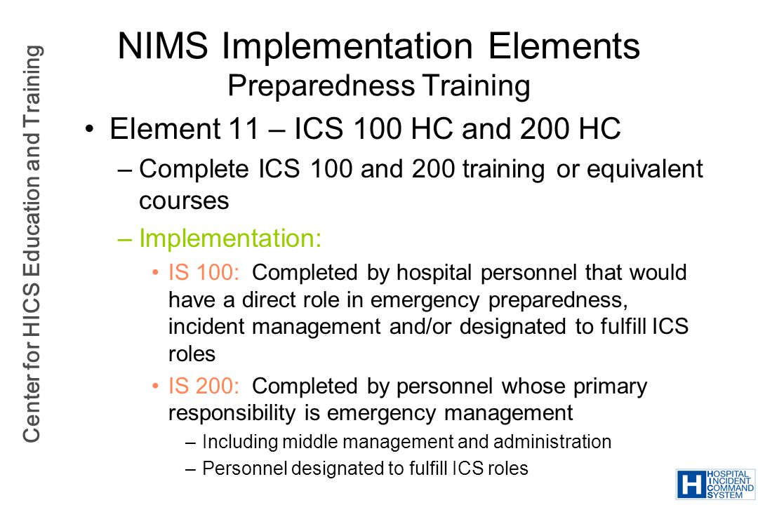 Center for HICS Education and Training NIMS Implementation Elements Preparedness Training Element 11 – ICS 100 HC and 200 HC –Complete ICS 100 and 200