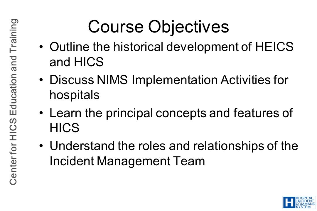 Center for HICS Education and Training Course Objectives (2) Understand the application and use of the HICS elements Conduct a facilitated, scenario-based exercise Discuss train-the-trainer strategies for implementing and teaching HICS