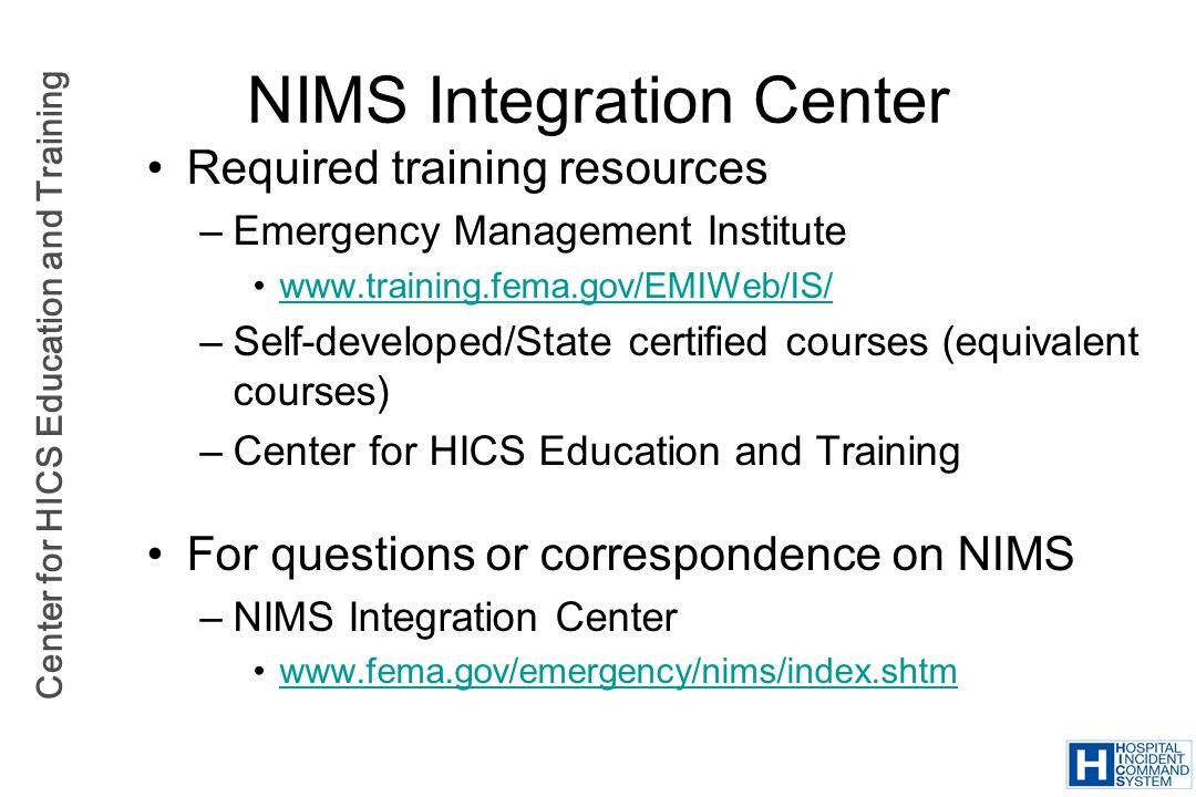 Center for HICS Education and Training NIMS Integration Center Required training resources –Emergency Management Institute www.training.fema.gov/EMIWe