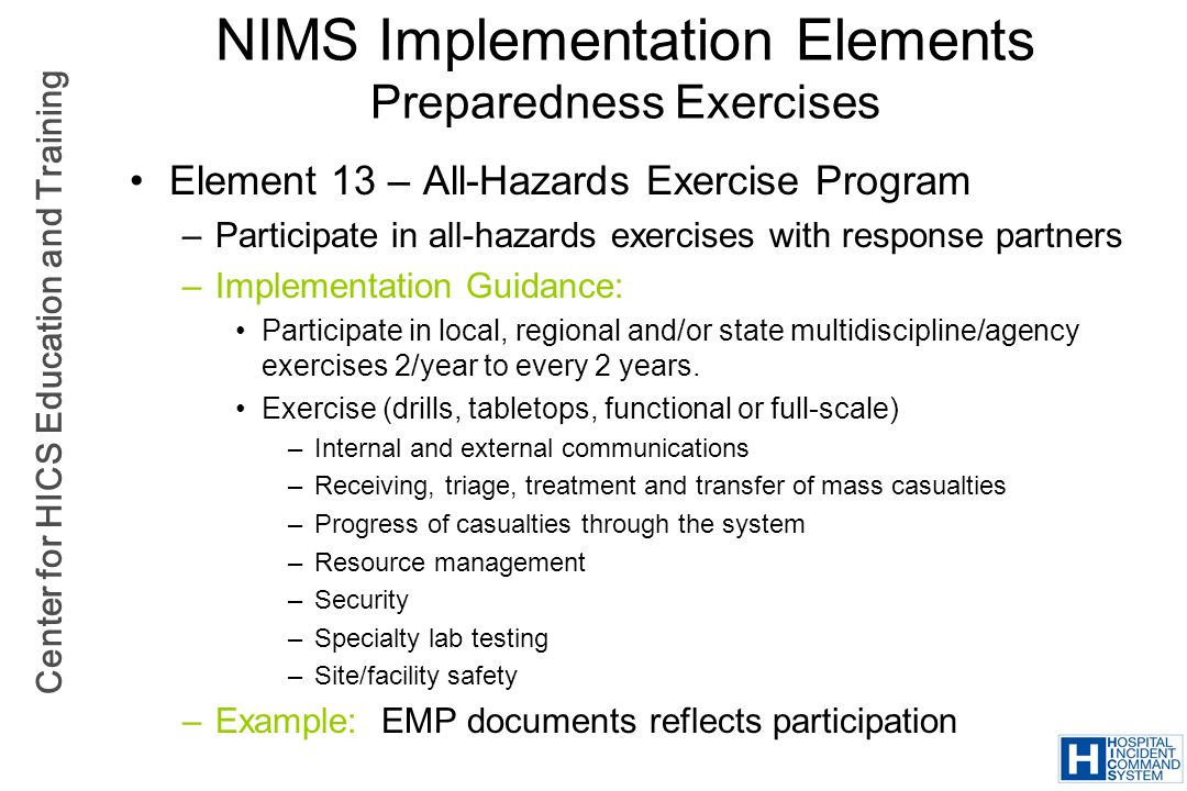 Center for HICS Education and Training NIMS Implementation Elements Preparedness Exercises Element 13 – All-Hazards Exercise Program –Participate in a