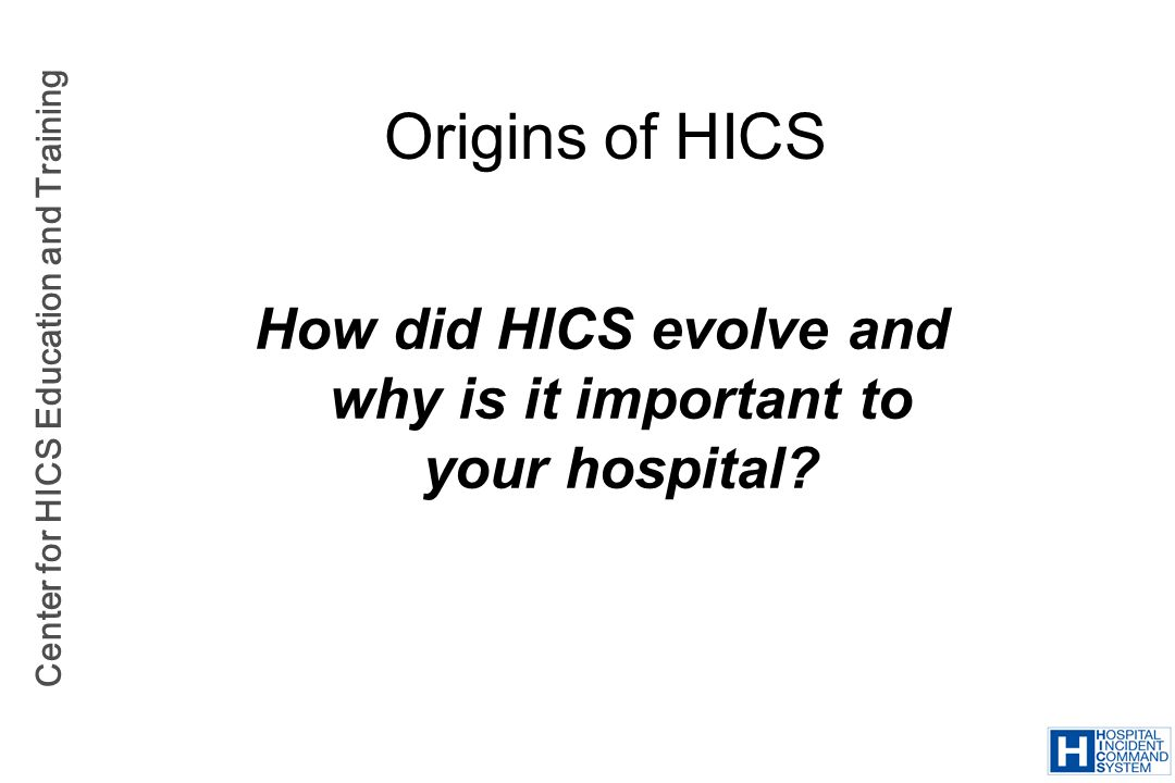 Center for HICS Education and Training Origins of HICS How did HICS evolve and why is it important to your hospital?