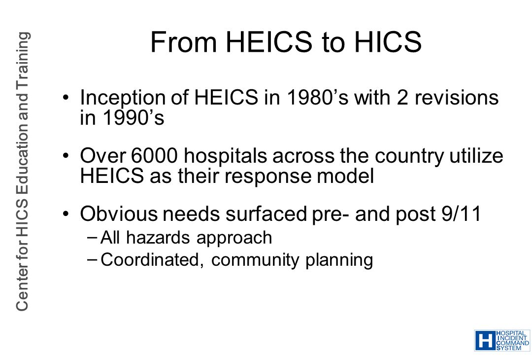 Center for HICS Education and Training Inception of HEICS in 1980s with 2 revisions in 1990s Over 6000 hospitals across the country utilize HEICS as t