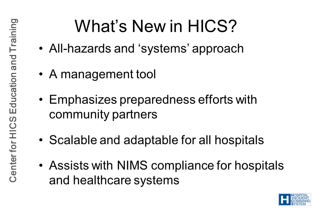 Center for HICS Education and Training All-hazards and systems approach A management tool Emphasizes preparedness efforts with community partners Scal
