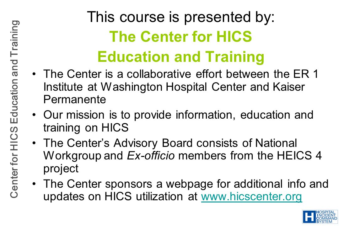 Center for HICS Education and Training NIMS Implementation Elements Preparedness Training Element 9 – IS-700: NIMS: An Introduction –Complete IS-700 –Implementation Guidance: IS-700 should be completed by hospital personnel in a leadership role in emergency preparedness, incident management, filling ICS/HICS roles and/or emergency response Phased in training Train others as indicated (MDs, RNs, others) –Example: The EMP training records track completion of IS-700.