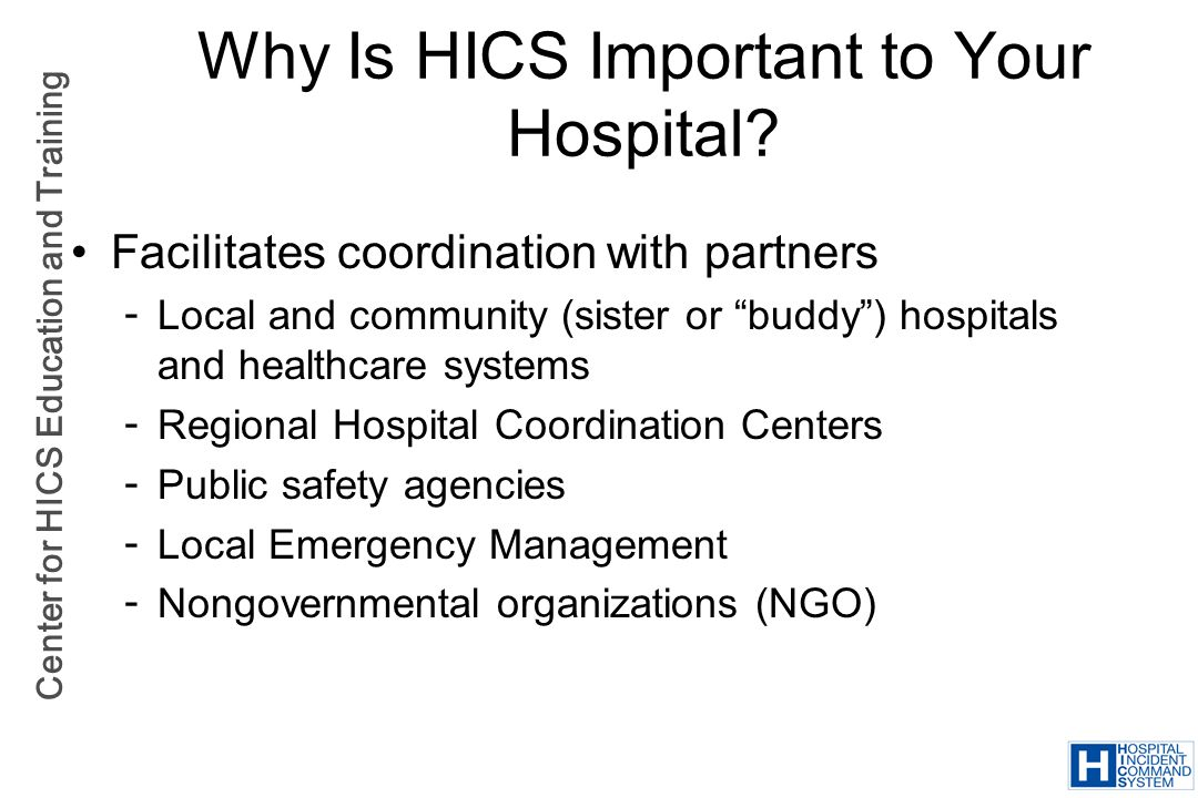 Center for HICS Education and Training Why Is HICS Important to Your Hospital? Facilitates coordination with partners  Local and community (sister or