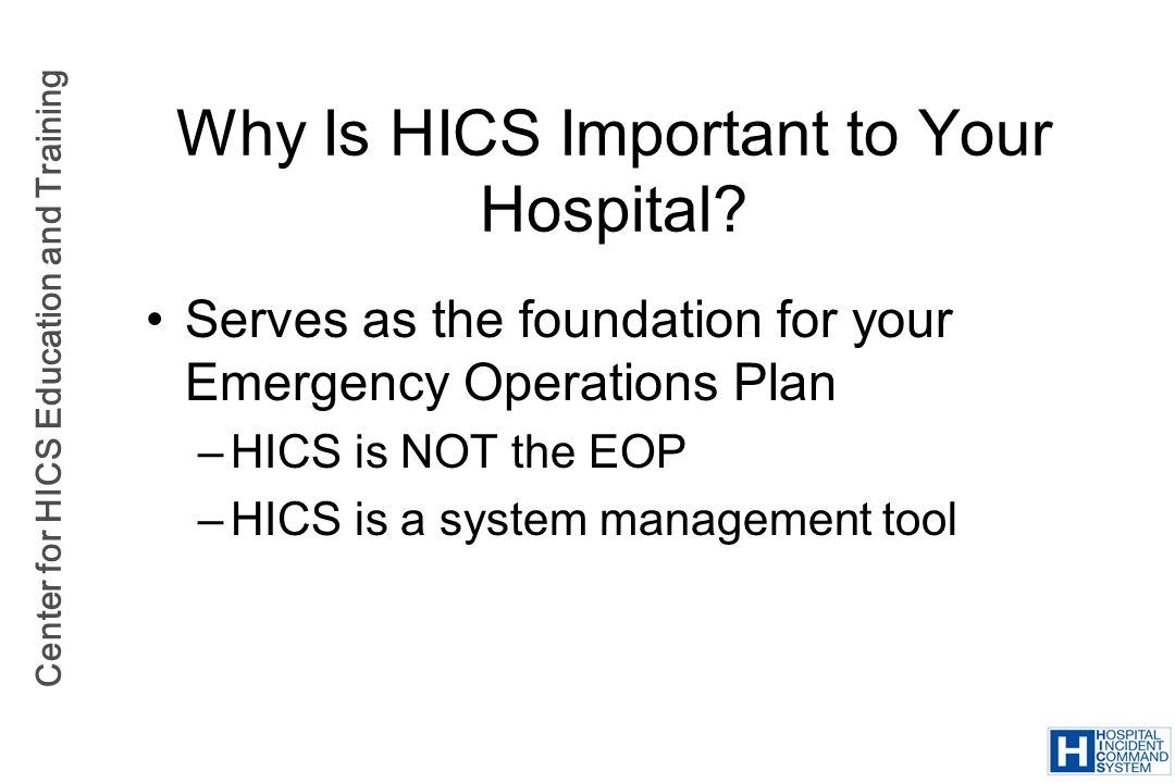 Center for HICS Education and Training Serves as the foundation for your Emergency Operations Plan –HICS is NOT the EOP –HICS is a system management t