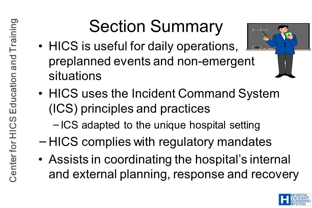 Center for HICS Education and Training Section Summary HICS is useful for daily operations, preplanned events and non-emergent situations HICS uses th