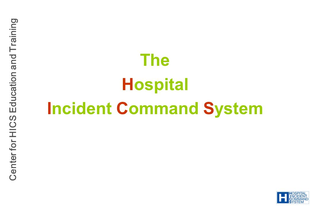 Center for HICS Education and Training The Hospital Incident Command System
