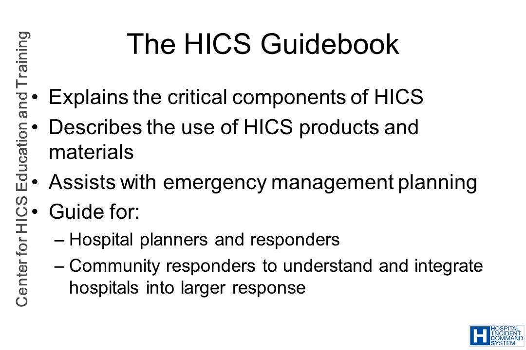 Center for HICS Education and Training The HICS Guidebook Explains the critical components of HICS Describes the use of HICS products and materials As