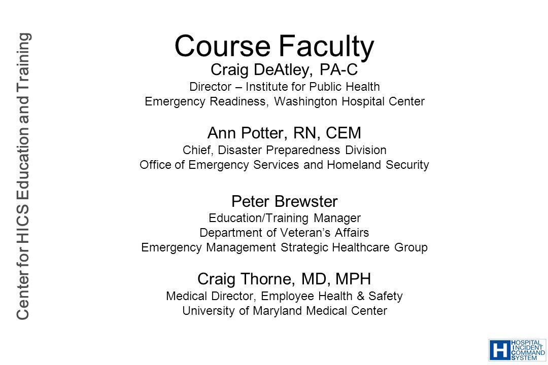 Center for HICS Education and Training Small and Rural Hospital Challenges Limited healthcare personnel resources –Overlapping community roles Healthcare providers serving on EMS units –Reliance on community volunteers Limited funding –Government grants based on population –Population bases do not account for seasonal surge (i.e., vacation time, concerts, large events)