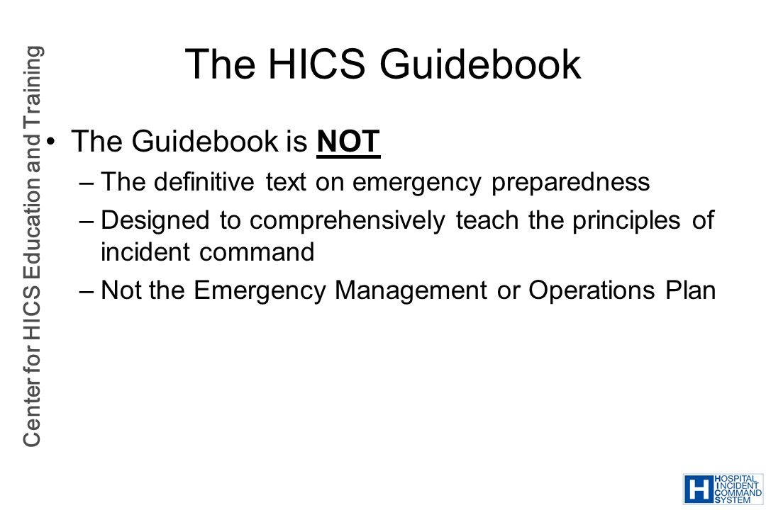 Center for HICS Education and Training The HICS Guidebook The Guidebook is NOT –The definitive text on emergency preparedness –Designed to comprehensi