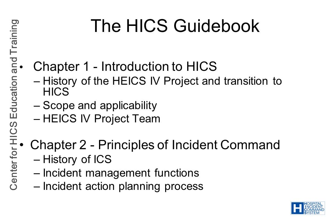 Center for HICS Education and Training Chapter 1 - Introduction to HICS –History of the HEICS IV Project and transition to HICS –Scope and applicabili