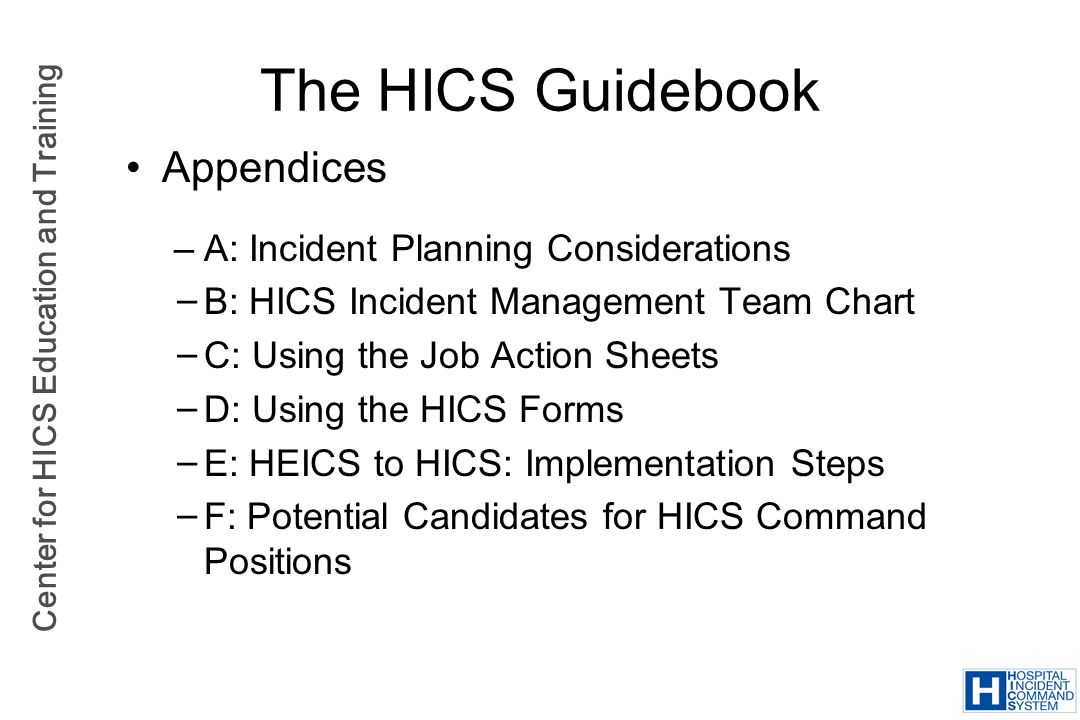 Center for HICS Education and Training Appendices –A: Incident Planning Considerations B: HICS Incident Management Team Chart C: Using the Job Action