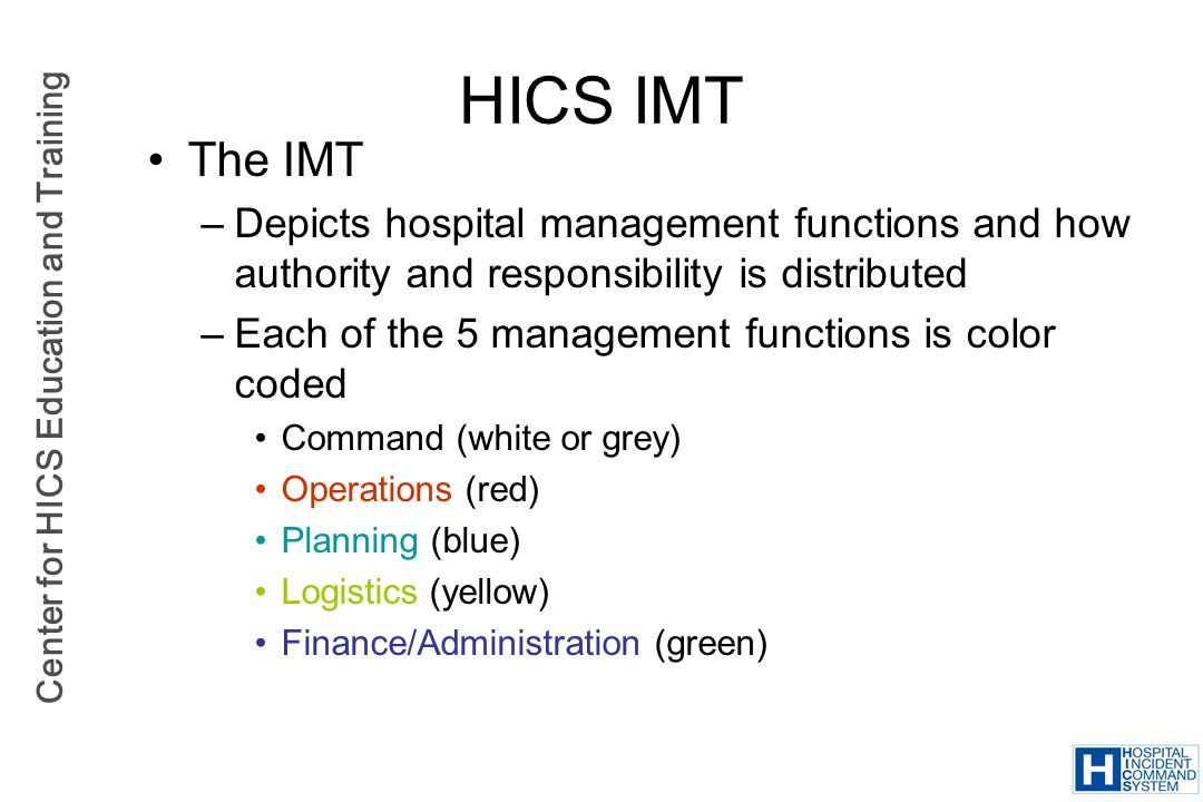 Center for HICS Education and Training HICS IMT The IMT –Depicts hospital management functions and how authority and responsibility is distributed –Ea