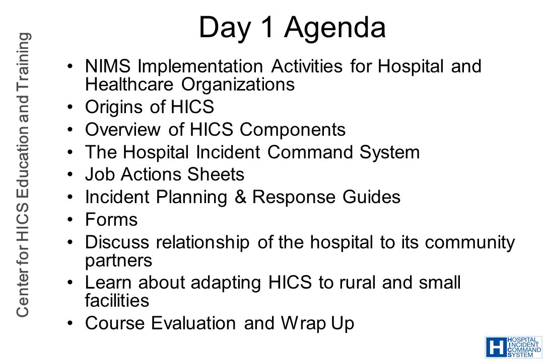 Center for HICS Education and Training The HICS Guidebook Explains the critical components of HICS Describes the use of HICS products and materials Assists with emergency management planning Guide for: –Hospital planners and responders –Community responders to understand and integrate hospitals into larger response
