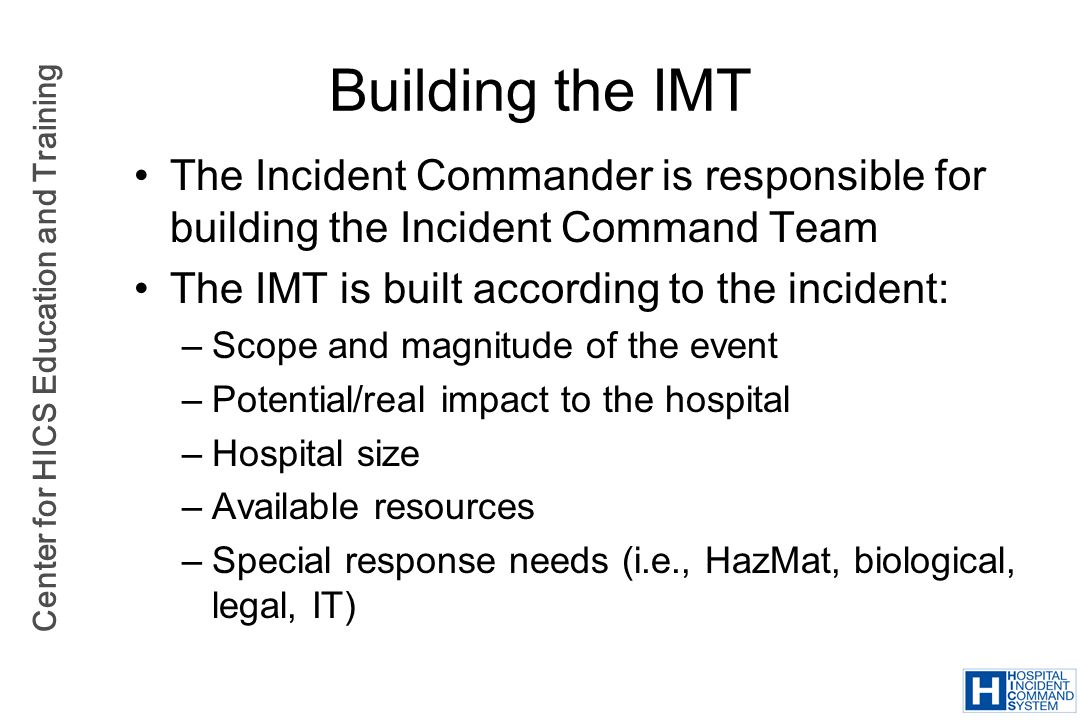 Center for HICS Education and Training The Incident Commander is responsible for building the Incident Command Team The IMT is built according to the
