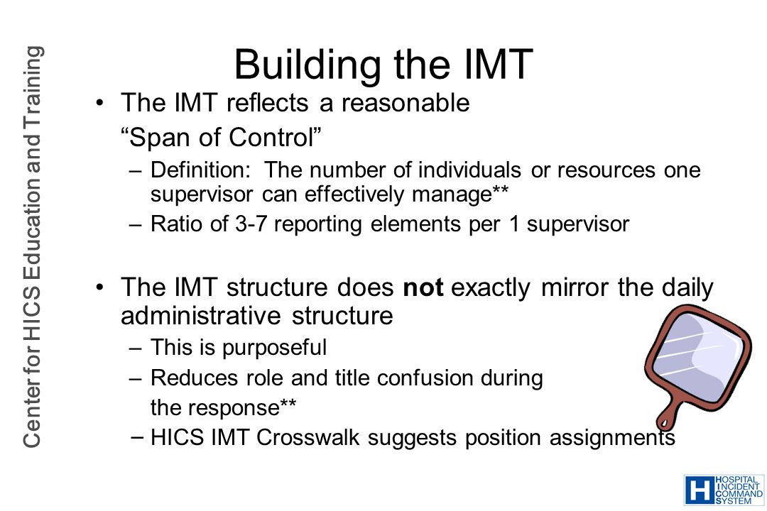 Center for HICS Education and Training Building the IMT The IMT reflects a reasonable Span of Control –Definition: The number of individuals or resour