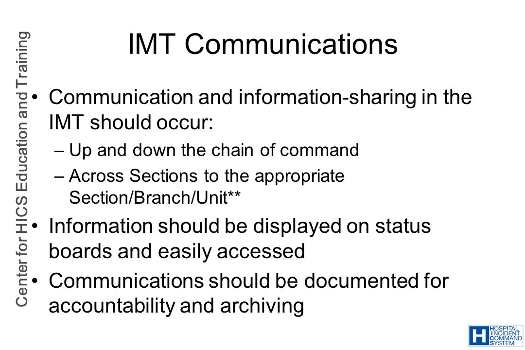 Center for HICS Education and Training IMT Communications Communication and information-sharing in the IMT should occur: –Up and down the chain of com