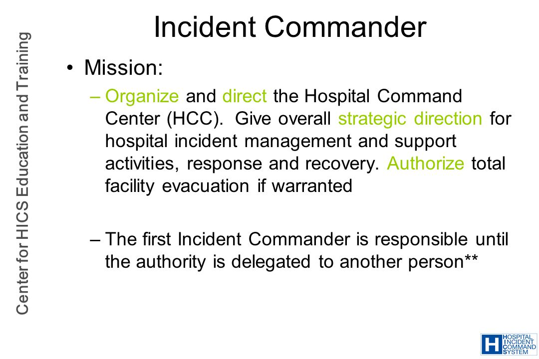 Center for HICS Education and Training Incident Commander Mission: –Organize and direct the Hospital Command Center (HCC). Give overall strategic dire