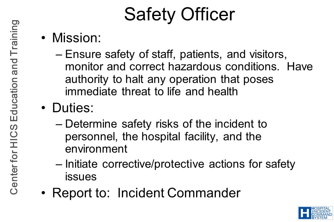 Center for HICS Education and Training Safety Officer Mission: –Ensure safety of staff, patients, and visitors, monitor and correct hazardous conditio
