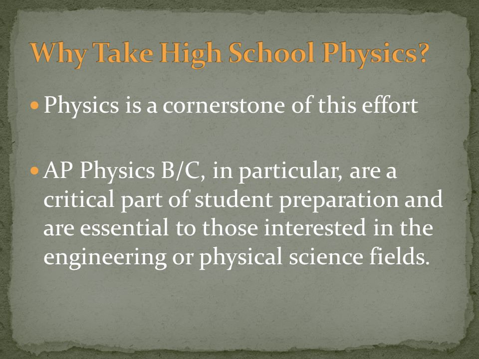Physics is a cornerstone of this effort AP Physics B/C, in particular, are a critical part of student preparation and are essential to those interested in the engineering or physical science fields.