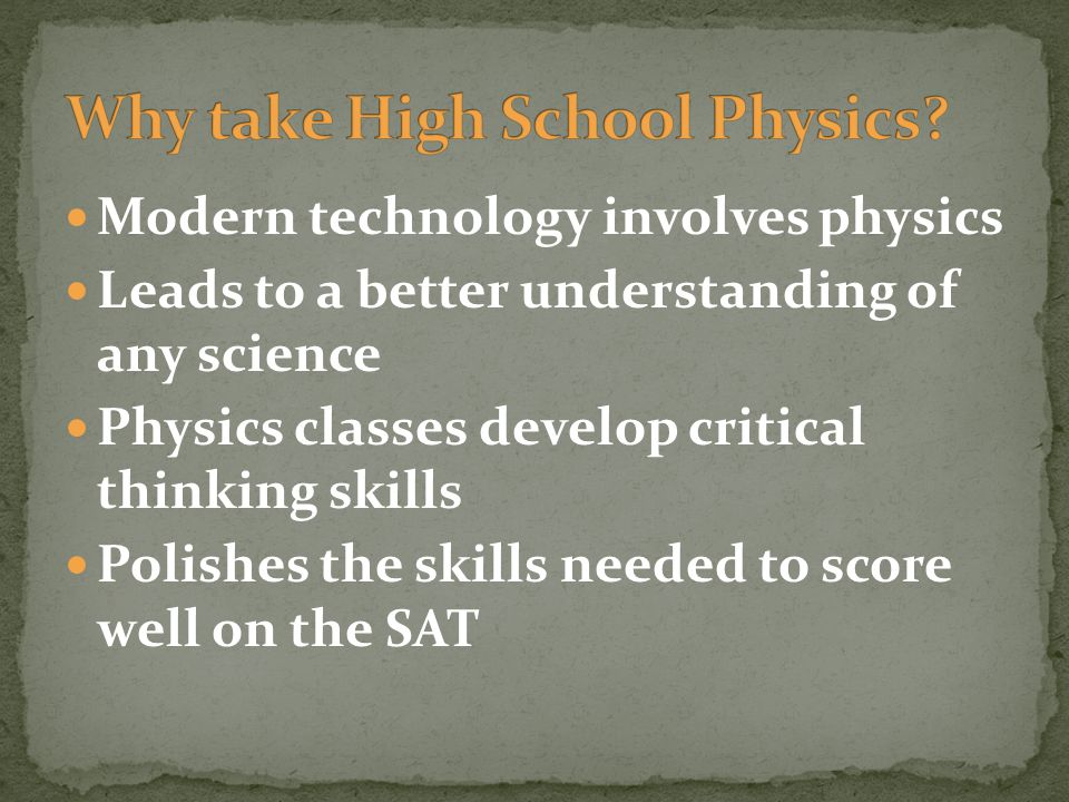 Modern technology involves physics Leads to a better understanding of any science Physics classes develop critical thinking skills Polishes the skills needed to score well on the SAT