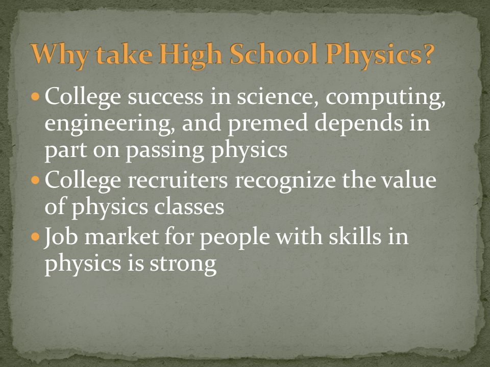 College success in science, computing, engineering, and premed depends in part on passing physics College recruiters recognize the value of physics classes Job market for people with skills in physics is strong