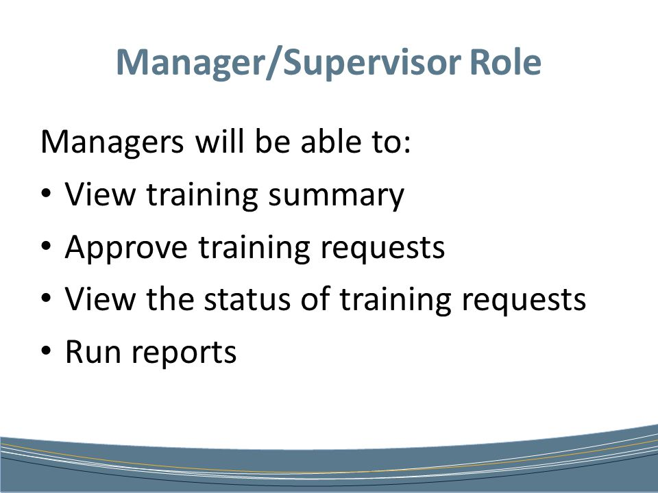 Manager/Supervisor Role Managers will be able to: View training summary Approve training requests View the status of training requests Run reports