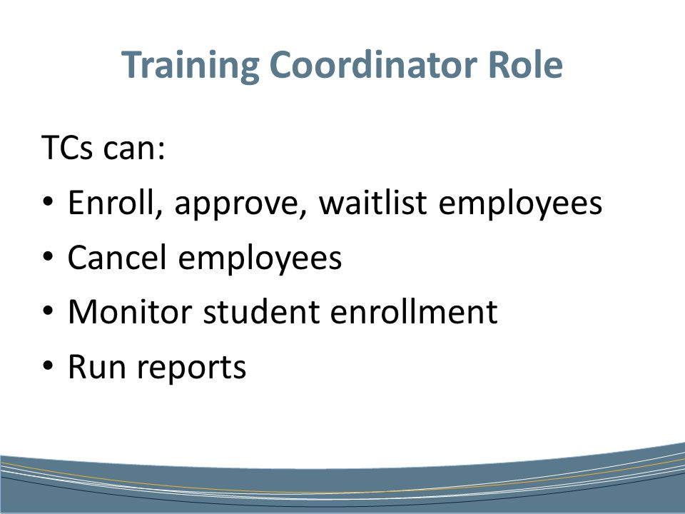 Training Coordinator Role TCs can: Enroll, approve, waitlist employees Cancel employees Monitor student enrollment Run reports