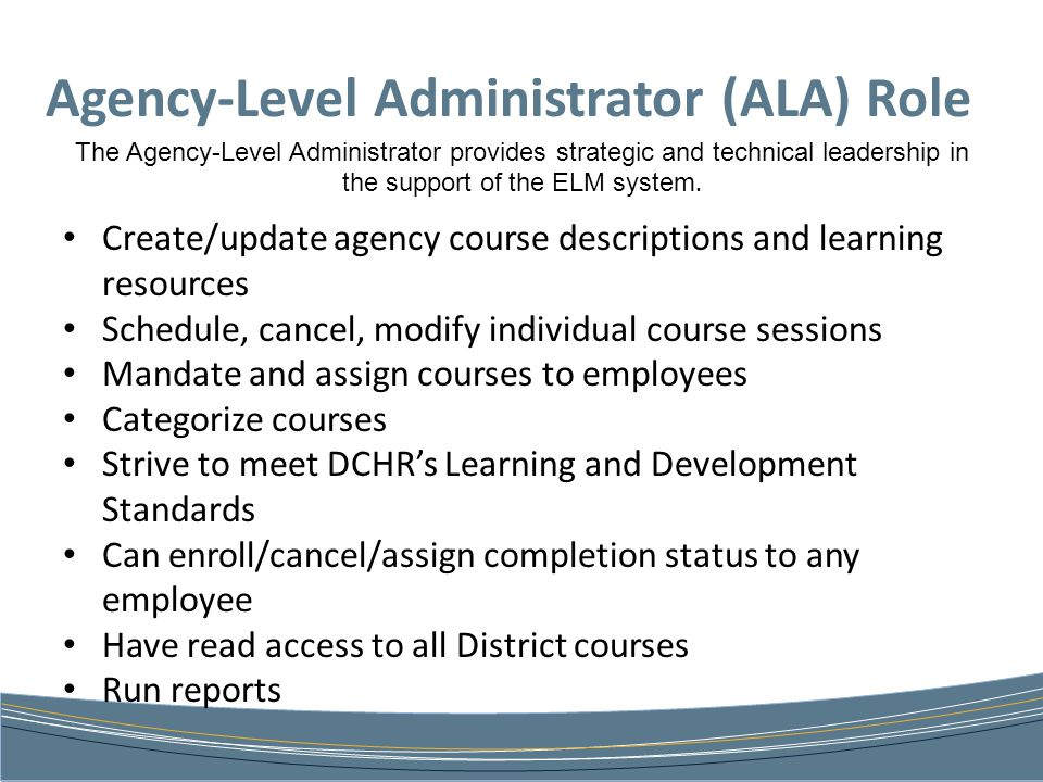 Agency-Level Administrator (ALA) Role The Agency-Level Administrator provides strategic and technical leadership in the support of the ELM system.